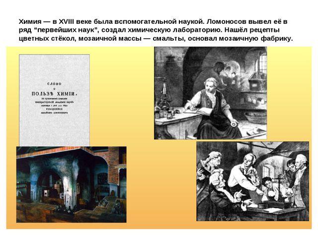 """Химия — в XVIII веке была вспомогательной наукой. Ломоносов вывел её в ряд """"п..."""
