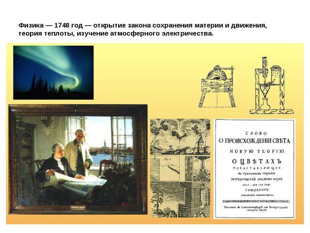 Физика — 1748 год — открытие закона сохранения материи и движения, теория теп...