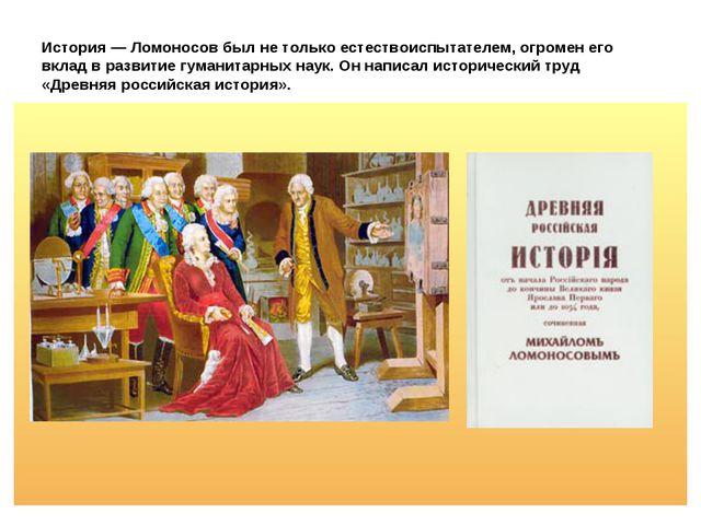 История — Ломоносов был не только естествоиспытателем, огромен его вклад в ра...