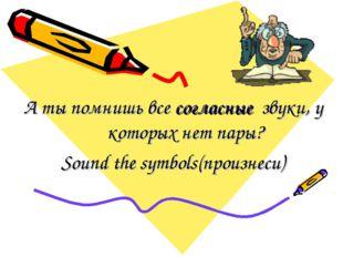 А ты помнишь все согласные звуки, у которых нет пары? Sound the symbols(произ