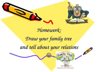 Homework: Draw your family tree and tell about your relatives 