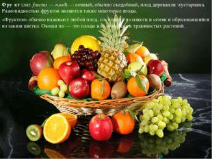 «Фруктом» обычно называют любой плод, состоящий из мякоти и семян и образовав