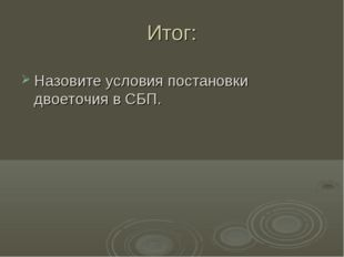 Итог: Назовите условия постановки двоеточия в СБП.
