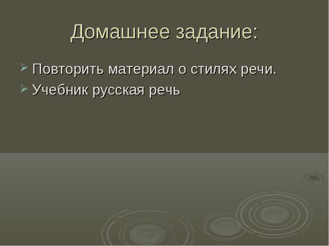 Домашнее задание: Повторить материал о стилях речи. Учебник русская речь