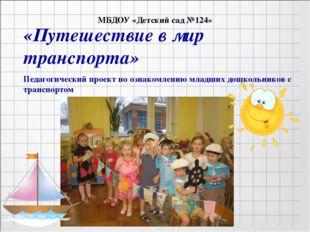 МБДОУ «Детский сад №124» «Путешествие в мир транспорта» Педагогический проек