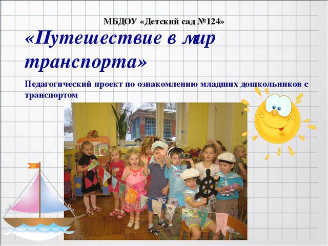 МБДОУ «Детский сад №124» «Путешествие в мир транспорта» Педагогический проек...