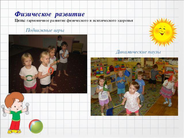 Физическое развитие Цель: гармоничное развитие физического и психического зд...