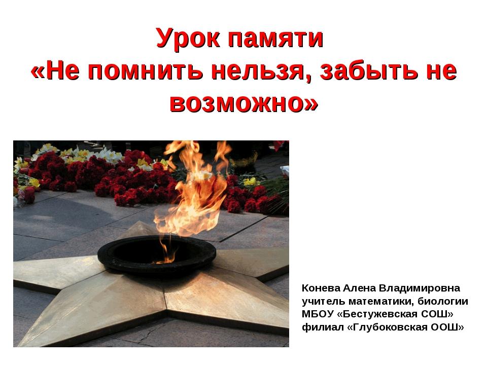 Урок памяти «Не помнить нельзя, забыть не возможно» Конева Алена Владимировна...