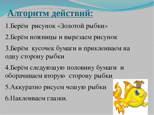 Алгоритм действий: 1.Берём рисунок «Золотой рыбки» 2.Берём ножницы и вырезаем...