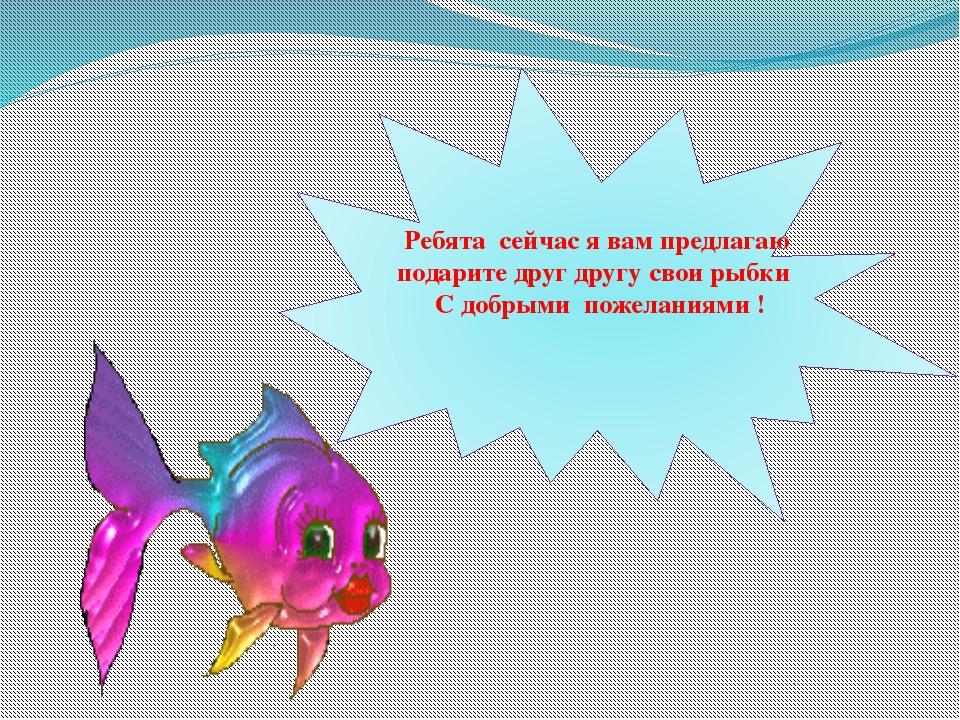 Ребята сейчас я вам предлагаю подарите друг другу свои рыбки С добрыми пожел...