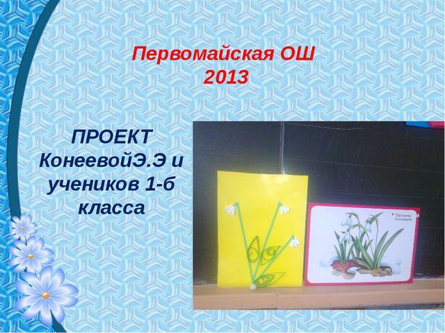 Первомайская ОШ 2013 ПРОЕКТ КонеевойЭ.Э и учеников 1-б класса
