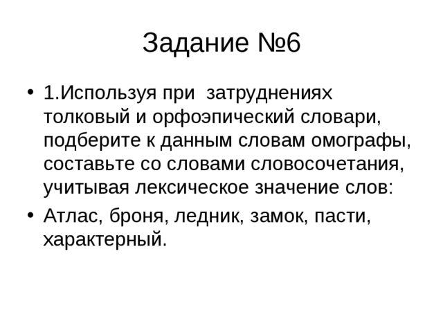 Задание №6 1.Используя при затруднениях толковый и орфоэпический словари, под...