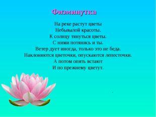 Физминутка . На реке растут цветы Небывалой красоты. К солнцу тянуться цветы.