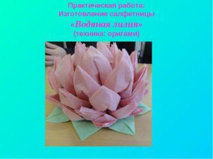 Практическая работа: Изготовление салфетницы «Водяная лилия» (техника: оригами)
