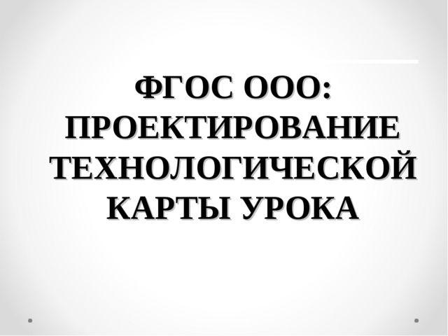 ФГОС ООО: ПРОЕКТИРОВАНИЕ ТЕХНОЛОГИЧЕСКОЙ КАРТЫ УРОКА