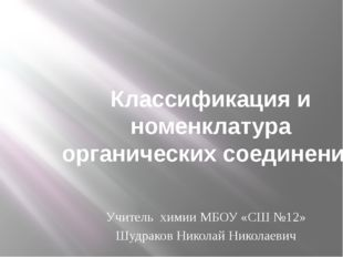 Классификация и номенклатура органических соединений Учитель химии МБОУ «СШ №