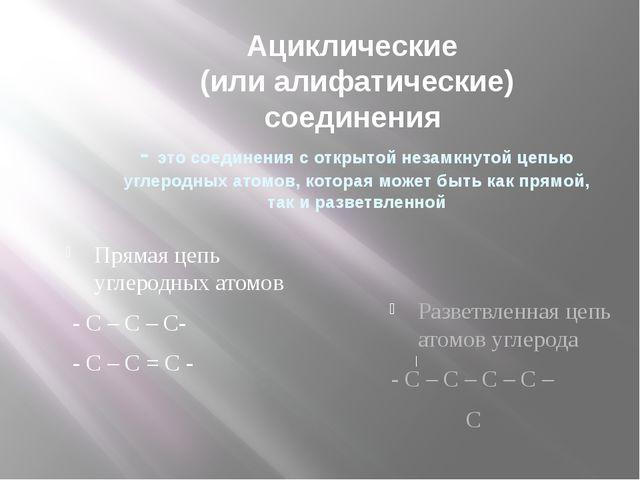 Ациклические (или алифатические) соединения - это соединения с открытой незам...