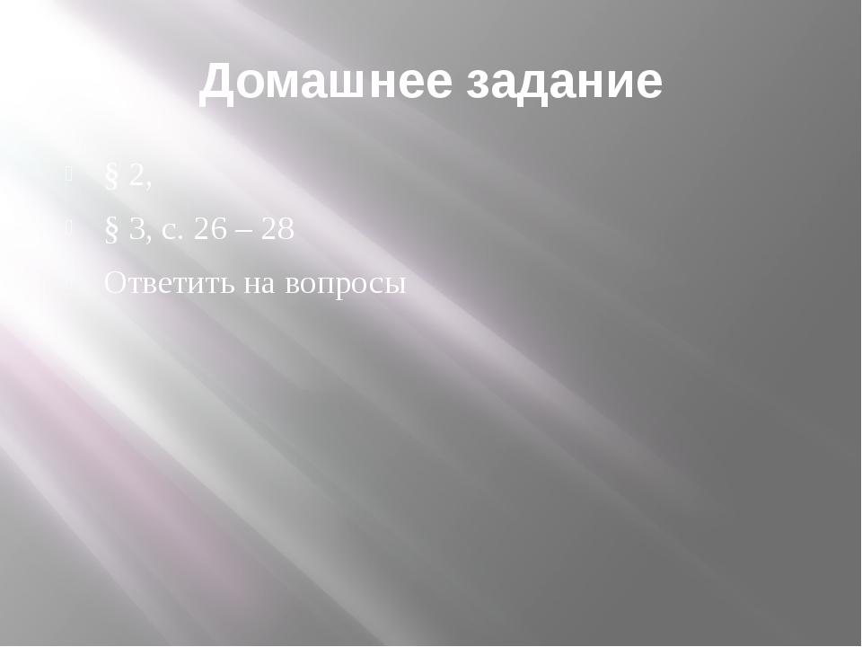 Домашнее задание § 2, § 3, с. 26 – 28 Ответить на вопросы