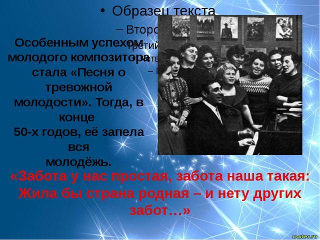 Особенным успехом молодого композитора стала «Песня о тревожной молодости»....
