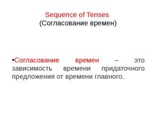 Sequence of Tenses (Согласование времен) Согласование времен – это зависимост