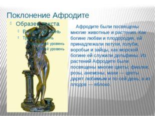Поклонение Афродите Афродите были посвящены многие животные и растения. Как б