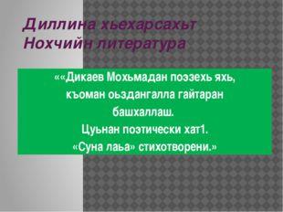Диллина хьехарсахьт Нохчийн литература ««Дикаев Мохьмадан поэзехь яхь, къоман