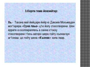 3.Керла тема йовзийтар: Хь.- Тахана вай йийцаре йийр ю Дикаев Мохьмадан мог1
