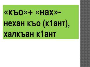 «къо»+ «нах»-нехан къо (к1ант), халкъан к1ант