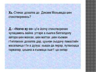 Хь.-Стенах дозалла до Дикаев Мохьмада шен стихотворенехь? Д.- «Нохчо ву со