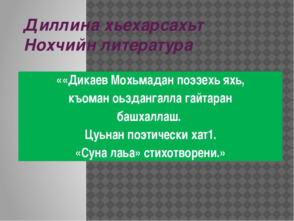 Диллина хьехарсахьт Нохчийн литература ««Дикаев Мохьмадан поэзехь яхь, къоман...