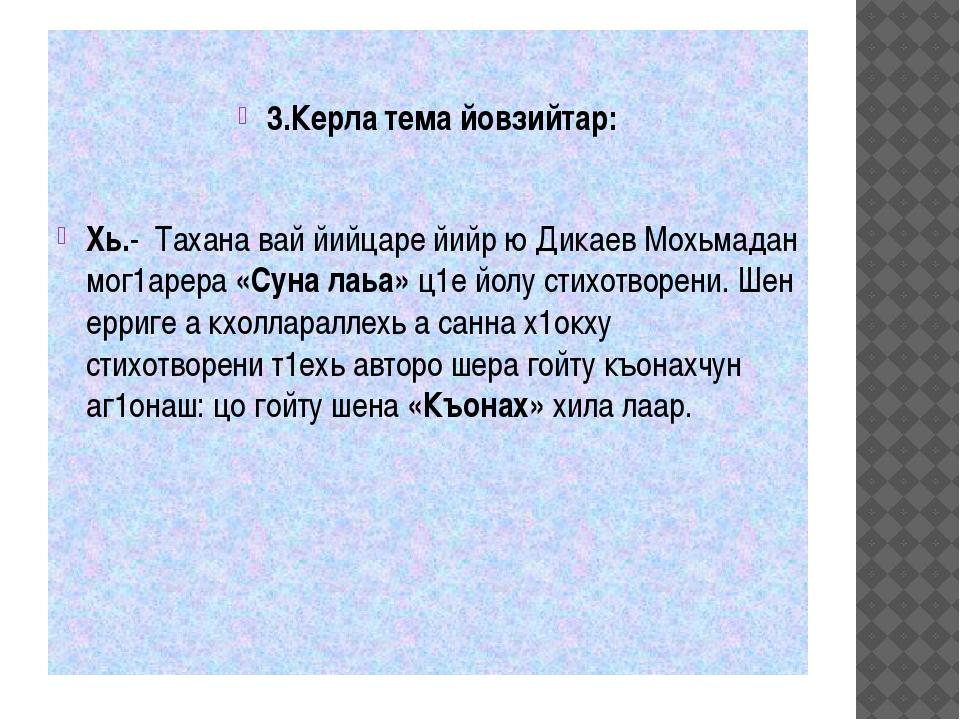 3.Керла тема йовзийтар: Хь.- Тахана вай йийцаре йийр ю Дикаев Мохьмадан мог1...
