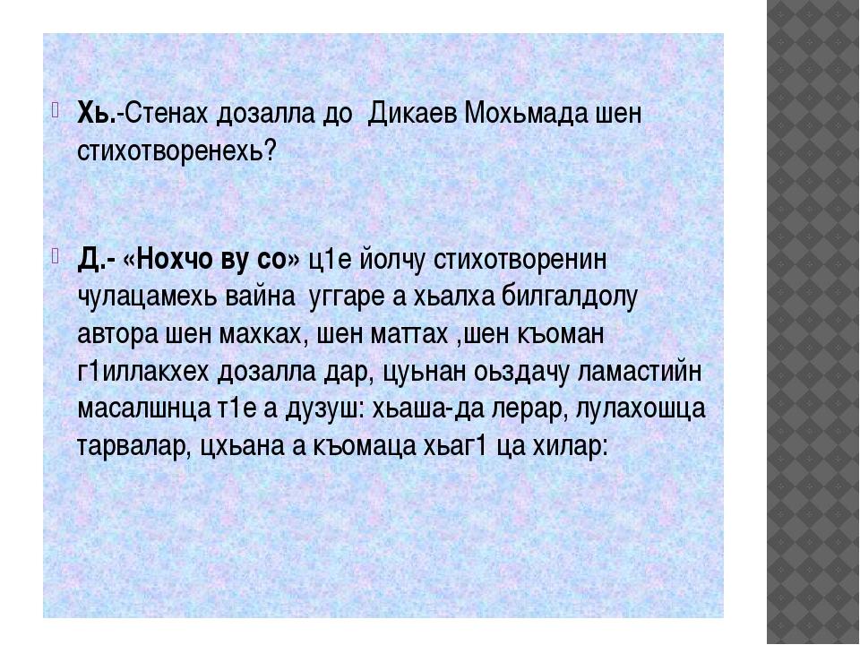 Хь.-Стенах дозалла до Дикаев Мохьмада шен стихотворенехь? Д.- «Нохчо ву со...