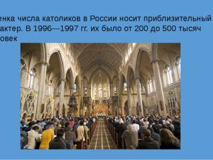 Оценка числа католиков в России носит приблизительный характер. В 1996—1997г