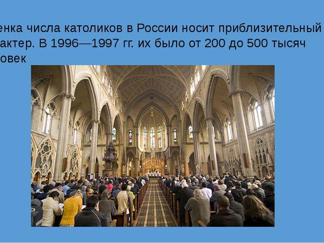 Оценка числа католиков в России носит приблизительный характер. В 1996—1997г...