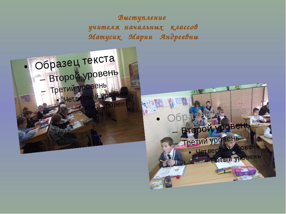 Выступление учителя начальных классов Матусик Марии Андреевны