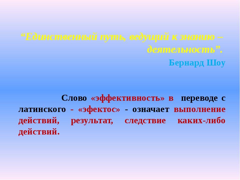"""""""Единственный путь, ведущий к знанию – деятельность"""". Бернард Шоу Слово «..."""