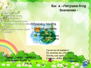 Бақа –Лягушка-frog Значение - Тарпаң, тарпаң тарбиған, Түрі жаман жарбиған. (
