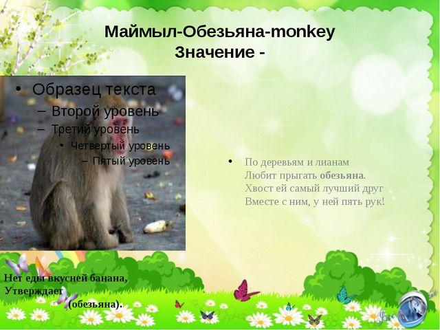 Маймыл-Обезьяна-monkey Значение - По деревьям и лианам Любит прыгать обезьяна...