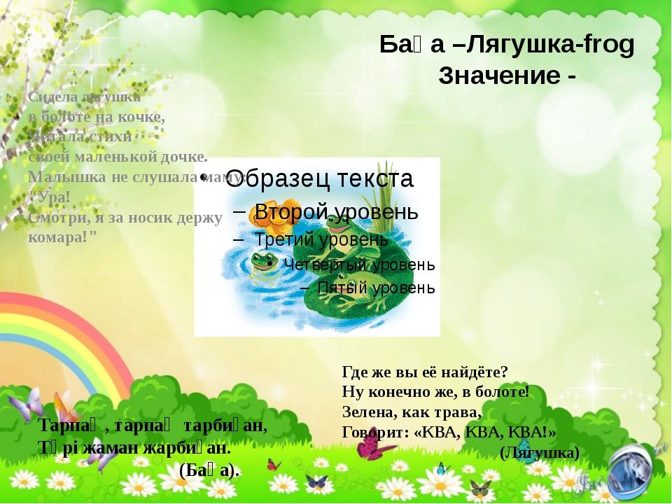 Бақа –Лягушка-frog Значение - Тарпаң, тарпаң тарбиған, Түрі жаман жарбиған. (...