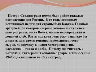 Потеря Сталинграда имела бы крайне тяжелые последствия для России. В те годы