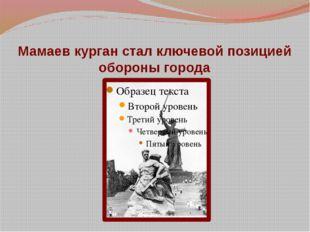 Мамаев курган стал ключевой позицией обороны города