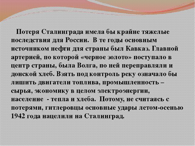 Потеря Сталинграда имела бы крайне тяжелые последствия для России. В те годы...