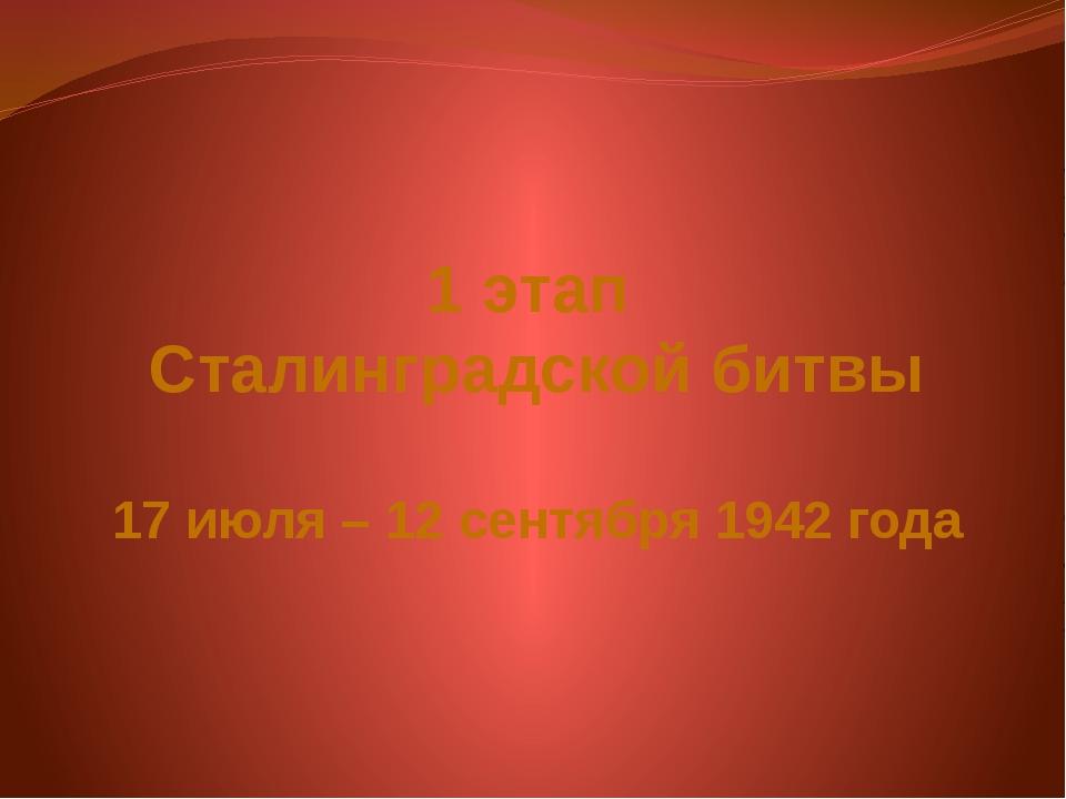 1 этап Сталинградской битвы 17 июля – 12 сентября 1942 года