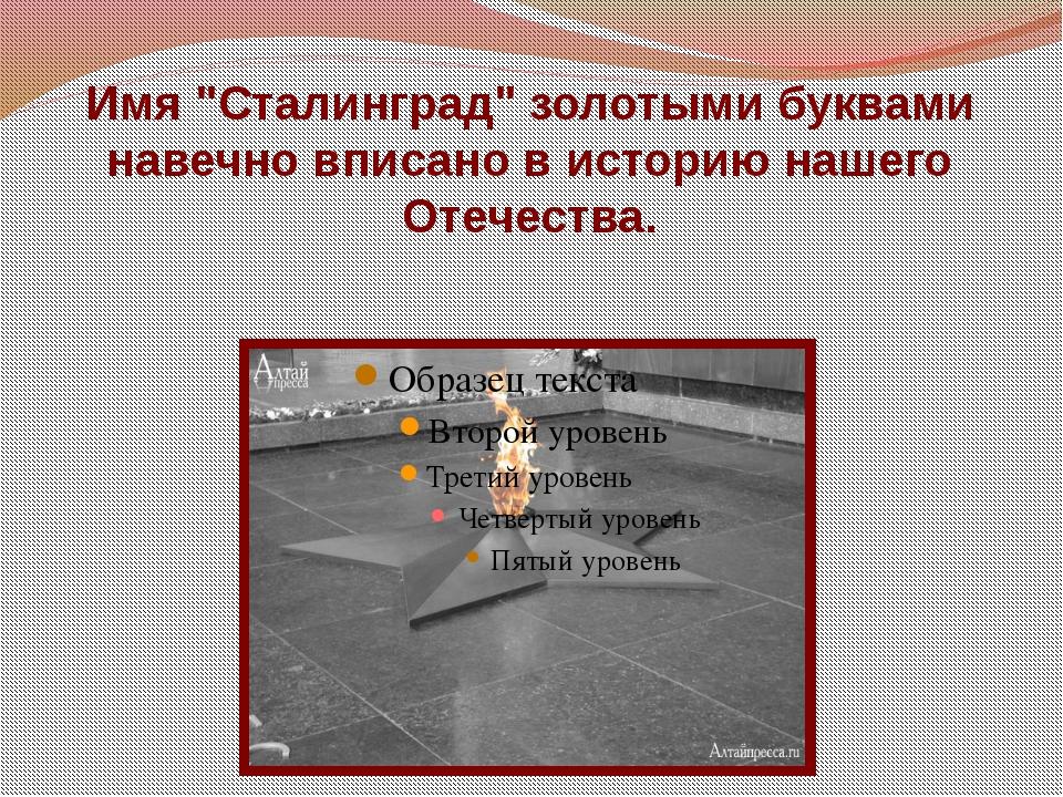 """Имя """"Сталинград"""" золотыми буквами навечно вписано в историю нашего Отечества."""