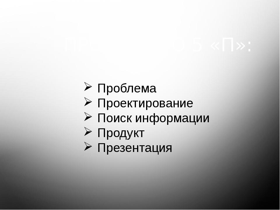 Проблема Проектирование Поиск информации Продукт Презентация ПРОЕКТ-ЭТО 5 «П»: