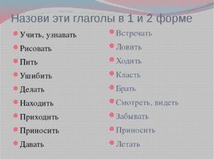 Назови эти глаголы в 1 и 2 форме Учить, узнавать Рисовать Пить Ушибить Делать
