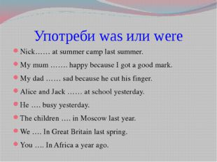 Употреби was или were Nick…… at summer camp last summer. My mum ……. happy bec