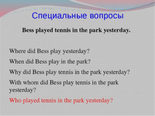 Специальные вопросы Bess played tennis in the park yesterday. Where did Bess