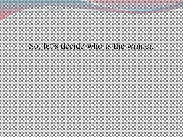 So, let's decide who is the winner.