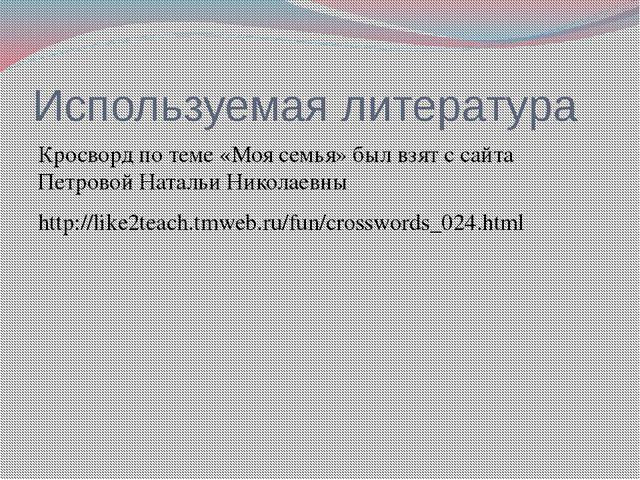 Используемая литература Кросворд по теме «Моя семья» был взят с сайта Петрово...